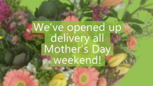 we've opened up delivery all Mother's Day Weekend